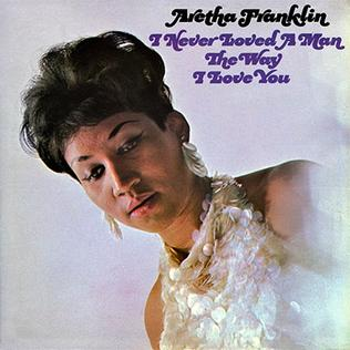 5.20 Aretha Franklin – I Never Loved a Man the Way I Love You